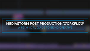 MediaStorm Post Production Workflow: A Technical Guide to Being Creative